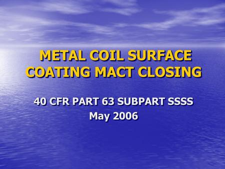 METAL COIL SURFACE COATING MACT CLOSING METAL COIL SURFACE COATING MACT CLOSING 40 CFR PART 63 SUBPART SSSS May 2006 40 CFR PART 63 SUBPART SSSS May 2006.
