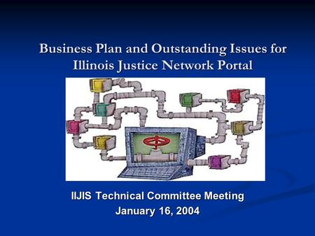 Business Plan and Outstanding Issues for Illinois Justice Network Portal IIJIS Technical Committee Meeting January 16, 2004.