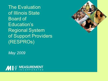 The Evaluation of Illinois State Board of Educations Regional System of Support Providers (RESPROs) May 2009.