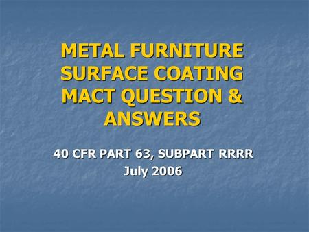METAL FURNITURE SURFACE COATING MACT QUESTION & ANSWERS 40 CFR PART 63, SUBPART RRRR July 2006.