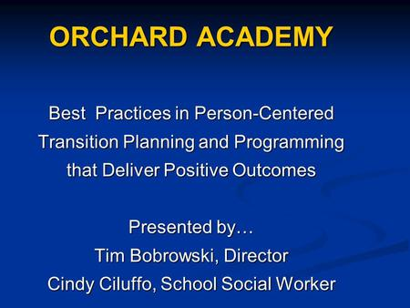ORCHARD ACADEMY Best Practices in Person-Centered Transition Planning and Programming that Deliver Positive Outcomes Presented by… Tim Bobrowski, Director.