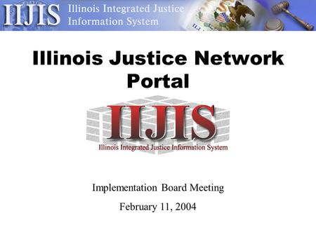 Illinois Justice Network Portal Implementation Board Meeting February 11, 2004.