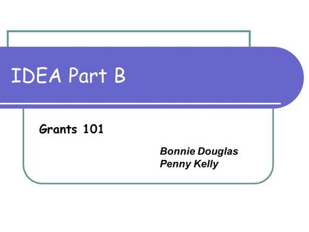 IDEA Part B Grants 101 Bonnie Douglas Penny Kelly.