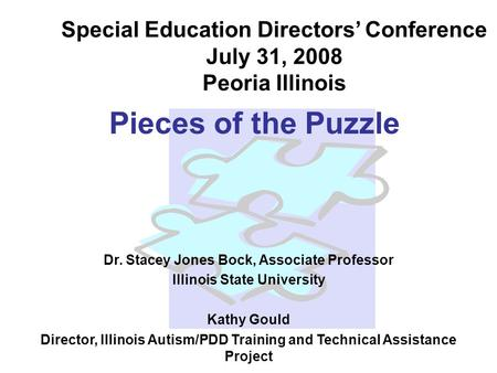 Pieces of the Puzzle Dr. Stacey Jones Bock, Associate Professor Illinois State University Kathy Gould Director, Illinois Autism/PDD Training and Technical.