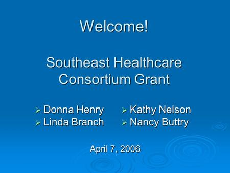 Welcome! Southeast Healthcare Consortium Grant April 7, 2006 Donna Henry Donna Henry Linda Branch Linda Branch Kathy Nelson Kathy Nelson Nancy Buttry Nancy.