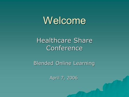 Welcome Healthcare Share Conference Blended Online Learning April 7, 2006.