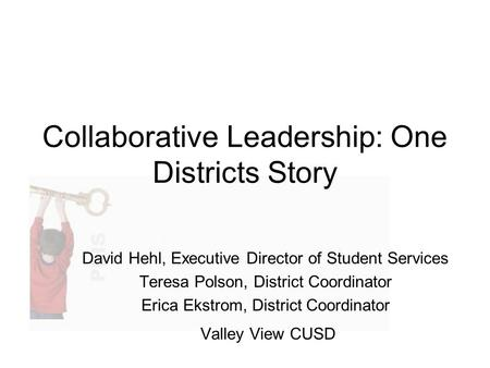 Collaborative Leadership: One Districts Story David Hehl, Executive Director of Student Services Teresa Polson, District Coordinator Erica Ekstrom, District.