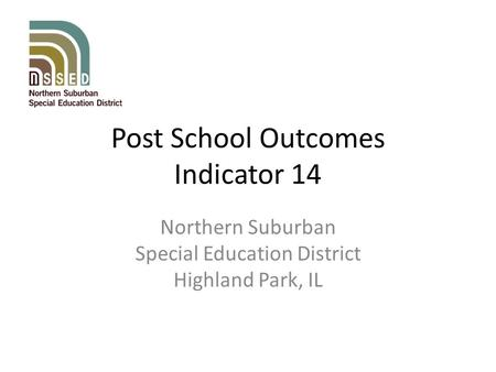 Post School Outcomes Indicator 14 Northern Suburban Special Education District Highland Park, IL.
