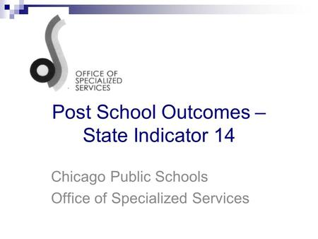 Post School Outcomes – State Indicator 14 Chicago Public Schools Office of Specialized Services.