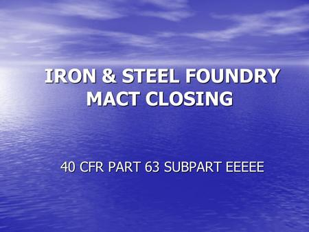 IRON & STEEL FOUNDRY MACT CLOSING IRON & STEEL FOUNDRY MACT CLOSING 40 CFR PART 63 SUBPART EEEEE.