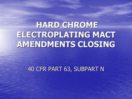 HARD CHROME ELECTROPLATING MACT AMENDMENTS CLOSING HARD CHROME ELECTROPLATING MACT AMENDMENTS CLOSING 40 CFR PART 63, SUBPART N.