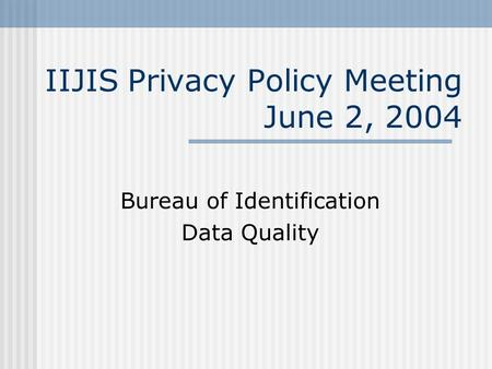IIJIS Privacy Policy Meeting June 2, 2004 Bureau of Identification Data Quality.
