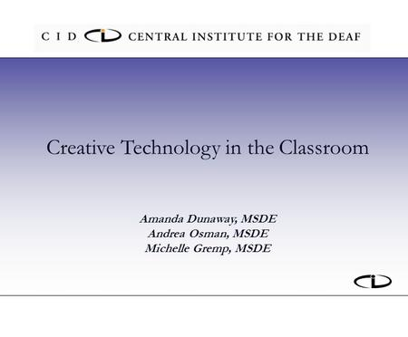Creative Technology in the Classroom Amanda Dunaway, MSDE Andrea Osman, MSDE Michelle Gremp, MSDE.