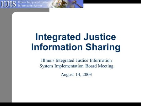 Integrated Justice Information Sharing Illinois Integrated Justice Information System Implementation Board Meeting August 14, 2003.