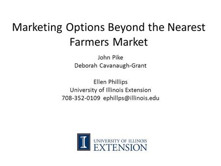 Marketing Options Beyond the Nearest Farmers Market John Pike Deborah Cavanaugh-Grant Ellen Phillips University of Illinois Extension 708-352-0109