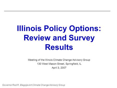 Governor Rod R. Blagojevich Climate Change Advisory Group Illinois Policy Options: Review and Survey Results Meeting of the Illinois Climate Change Advisory.