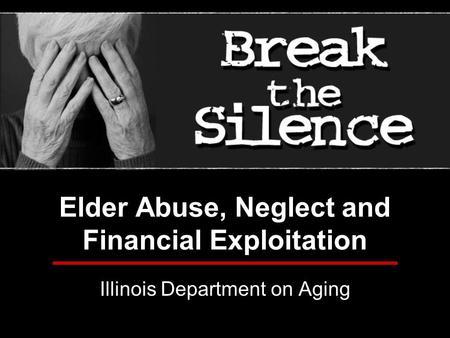 Elder Abuse, Neglect and Financial Exploitation Illinois Department on Aging.