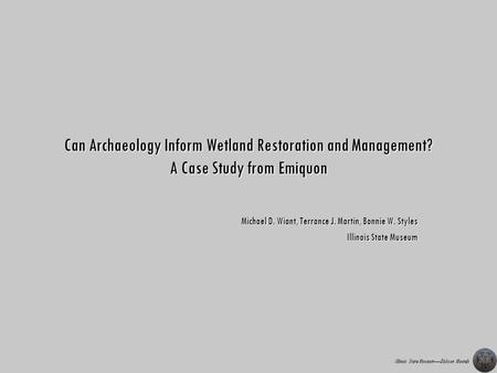 Illinois State MuseumDickson Mounds Can Archaeology Inform Wetland Restoration and Management? A Case Study from Emiquon Michael D. Wiant, Terrance J.