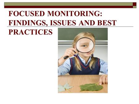 FOCUSED MONITORING: FINDINGS, ISSUES AND BEST PRACTICES.