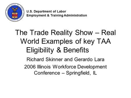 The Trade Reality Show – Real World Examples of key TAA Eligibility & Benefits Richard Skinner and Gerardo Lara 2006 Illinois Workforce Development Conference.