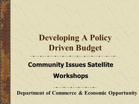 Developing A Policy Driven Budget Department of Commerce & Economic Opportunity Community Issues Satellite Workshops.