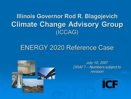 Illinois Governor Rod R. Blagojevich Climate Change Advisory Group (ICCAG) ENERGY 2020 Reference Case July 10, 2007 DRAFT – Numbers subject to revision.