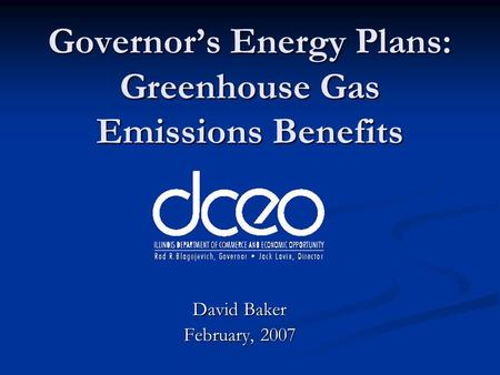 Governors Energy Plans: Greenhouse Gas Emissions Benefits David Baker February, 2007.