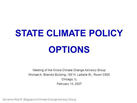 STATE CLIMATE POLICY OPTIONS Meeting of the Illinois Climate Change Advisory Group Michael A. Bilandic Building, 160 N. LaSalle St., Room C500 Chicago,