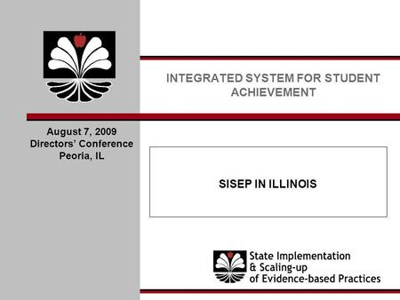 SISEP IN ILLINOIS INTEGRATED SYSTEM FOR STUDENT ACHIEVEMENT August 7, 2009 Directors Conference Peoria, IL.