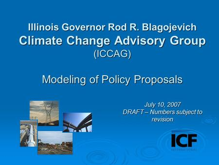 Illinois Governor Rod R. Blagojevich Climate Change Advisory Group (ICCAG) Modeling of Policy Proposals July 10, 2007 DRAFT – Numbers subject to revision.
