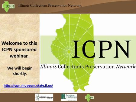 Illinois Collections Preservation Network Welcome to this ICPN sponsored webinar. We will begin shortly.