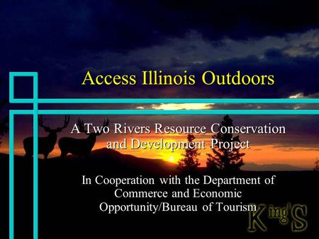 Access Illinois Outdoors A Two Rivers Resource Conservation and Development Project In Cooperation with the Department of Commerce and Economic Opportunity/Bureau.
