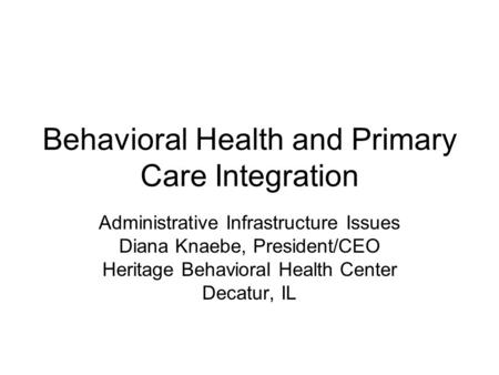 Behavioral Health and Primary Care Integration Administrative Infrastructure Issues Diana Knaebe, President/CEO Heritage Behavioral Health Center Decatur,