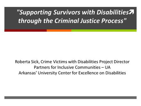 Supporting Survivors with Disabilities through the Criminal Justice Process Roberta Sick, Crime Victims with Disabilities Project Director Partners for.