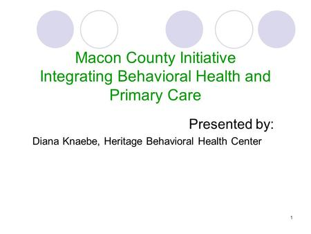 1 Presented by: Diana Knaebe, Heritage Behavioral Health Center Macon County Initiative Integrating Behavioral Health and Primary Care.