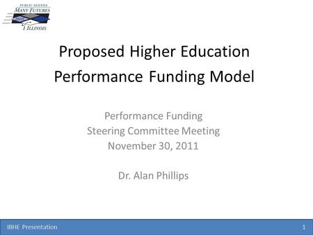 IBHE Presentation 1 Proposed Higher Education Performance Funding Model Performance Funding Steering Committee Meeting November 30, 2011 Dr. Alan Phillips.