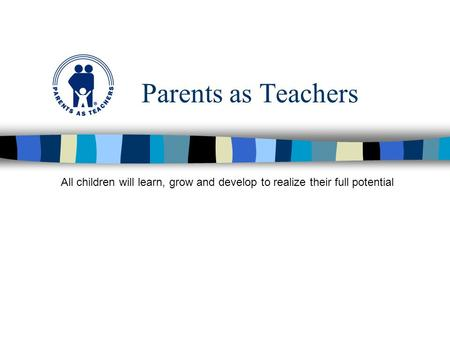 Parents as Teachers All children will learn, grow and develop to realize their full potential.