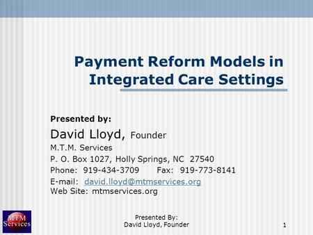 Presented By: David Lloyd, Founder1 Payment Reform Models in Integrated Care Settings Presented by: David Lloyd, Founder M.T.M. Services P. O. Box 1027,