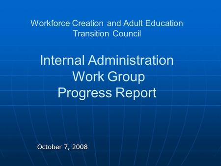 October 7, 2008 Workforce Creation and Adult Education Transition Council Internal Administration Work Group Progress Report.