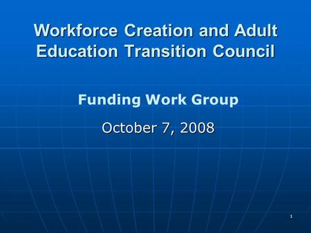 1 Workforce Creation and Adult Education Transition Council Funding Work Group October 7, 2008.