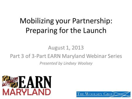 Mobilizing your Partnership: Preparing for the Launch August 1, 2013 Part 3 of 3-Part EARN Maryland Webinar Series Presented by Lindsey Woolsey.