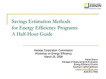 Savings Estimation Methods for Energy Efficiency Programs: A Half-Hour Guide Kansas Corporation Commission Workshop on Energy Efficiency March 25, 2008.