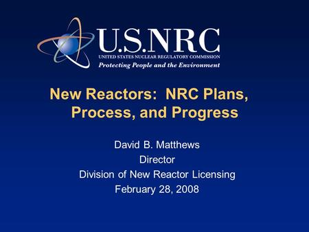 New Reactors: NRC Plans, Process, and Progress David B. Matthews Director Division of New Reactor Licensing February 28, 2008.