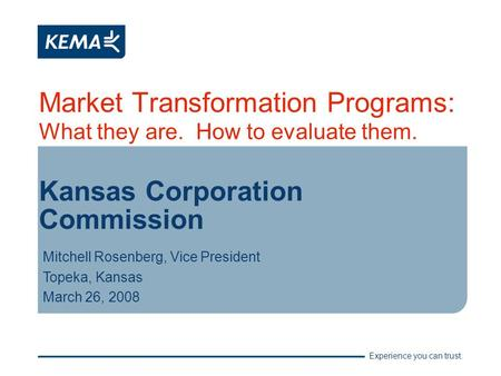 Experience you can trust. Market Transformation Programs: What they are. How to evaluate them. Kansas Corporation Commission Mitchell Rosenberg, Vice President.