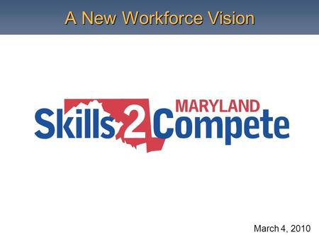 A New Workforce Vision March 4, 2010. What is Skills2Compete Maryland? Skills2Compete Maryland (S2C) is a new skills vision designed to: increase post-secondary.