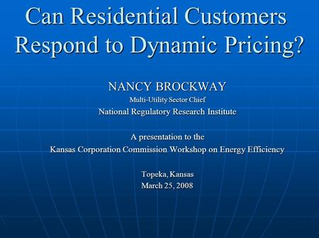 Can Residential Customers Respond to Dynamic Pricing? NANCY BROCKWAY Multi-Utility Sector Chief National Regulatory Research Institute A presentation to.