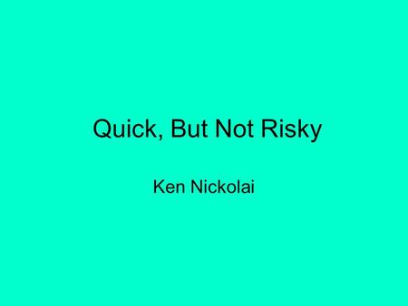 Quick, But Not Risky Ken Nickolai. START HERE Much of your discussion will be about money. Think both about money that will be spent… And money that.