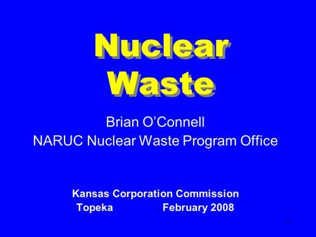 1 Nuclear Waste Brian OConnell NARUC Nuclear Waste Program Office Kansas Corporation Commission Topeka February 2008.