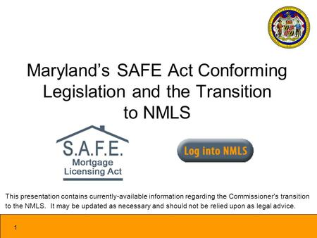 1 Marylands SAFE Act Conforming Legislation and the Transition to NMLS This presentation contains currently-available information regarding the Commissioner's.