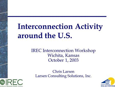 Larsen Consulting Solutions, 2003. Interconnection Activity around the U.S. IREC Interconnection Workshop Wichita, Kansas October 1, 2003 Chris Larsen.
